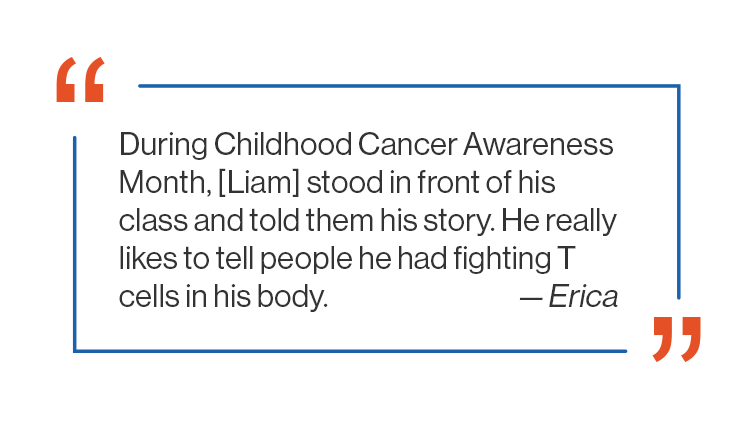 During Childhood Cancer Awareness Month, Liam stood in front of his class and told them his story. He really likes to tell people he had fighting T cells in his body, a quote from Erica.