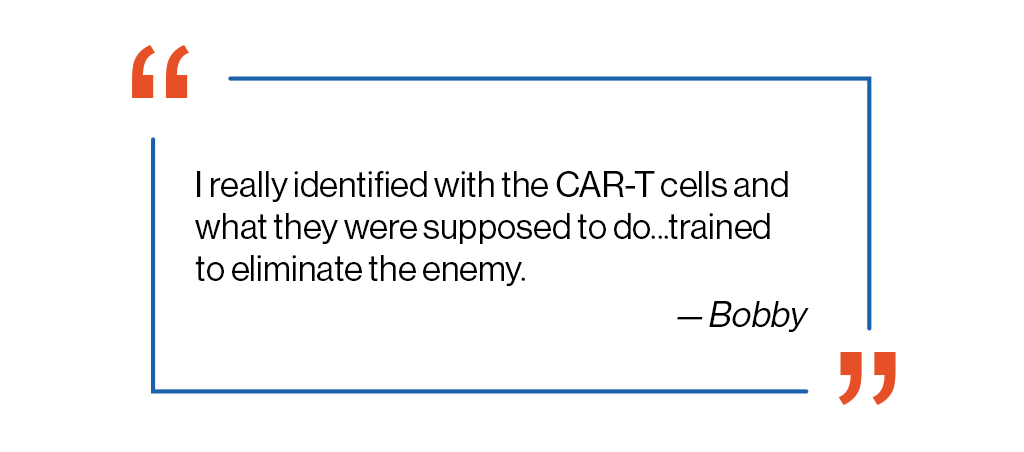I really identified with the CAR-T cells and what they were supposed to do...trained to eliminate the enemy, a quote from Bobby